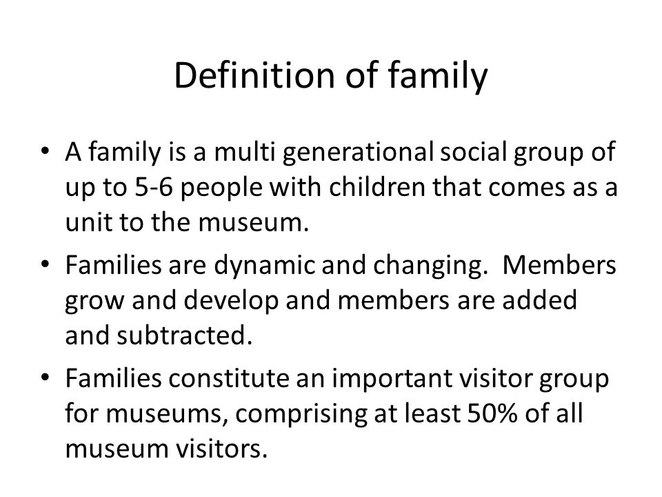 Definition of family A family is a multi generational social group of up to 5-6 people with children that comes as a unit to the museum.