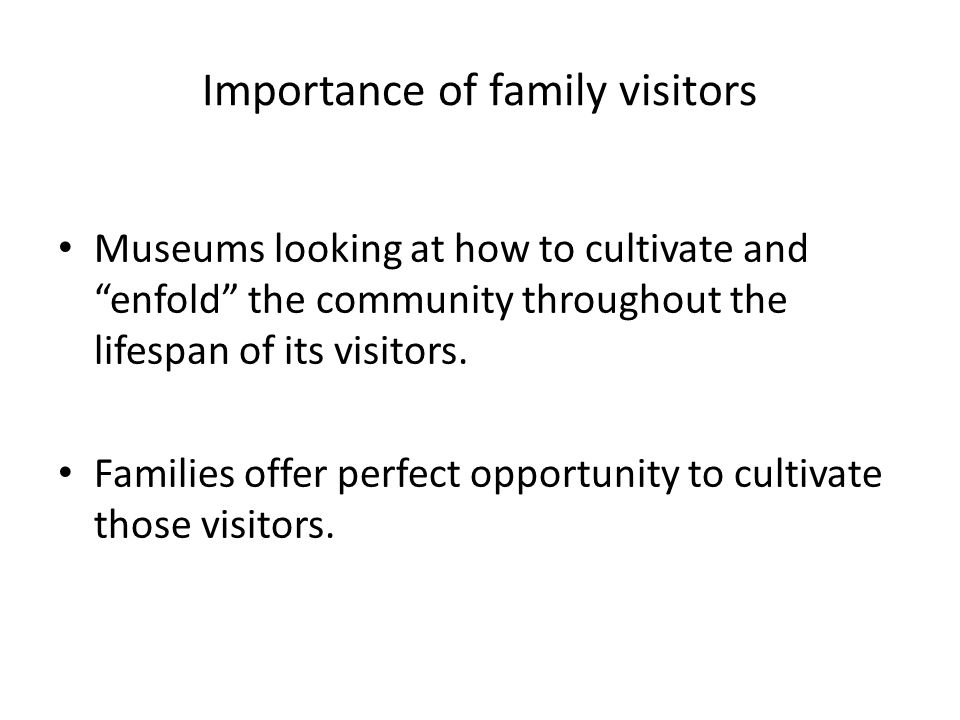 Importance of family visitors Museums looking at how to cultivate and enfold the community throughout the lifespan of its visitors.