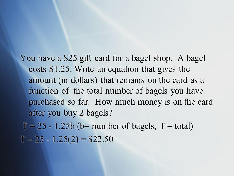You have a $25 gift card for a bagel shop. A bagel costs $1.25. Write an equation that gives the amount (in dollars) that remains on the card as a fun
