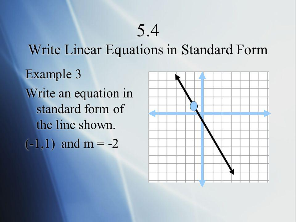 5.4 Write Linear Equations in Standard Form Example 3 Write an equation in standard form of the line shown. (-1,1) and m = -2 Example 3 Write an equat