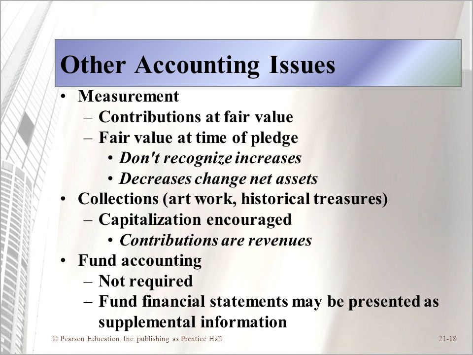 © Pearson Education, Inc. publishing as Prentice Hall21-18 Other Accounting Issues Measurement –Contributions at fair value –Fair value at time of ple