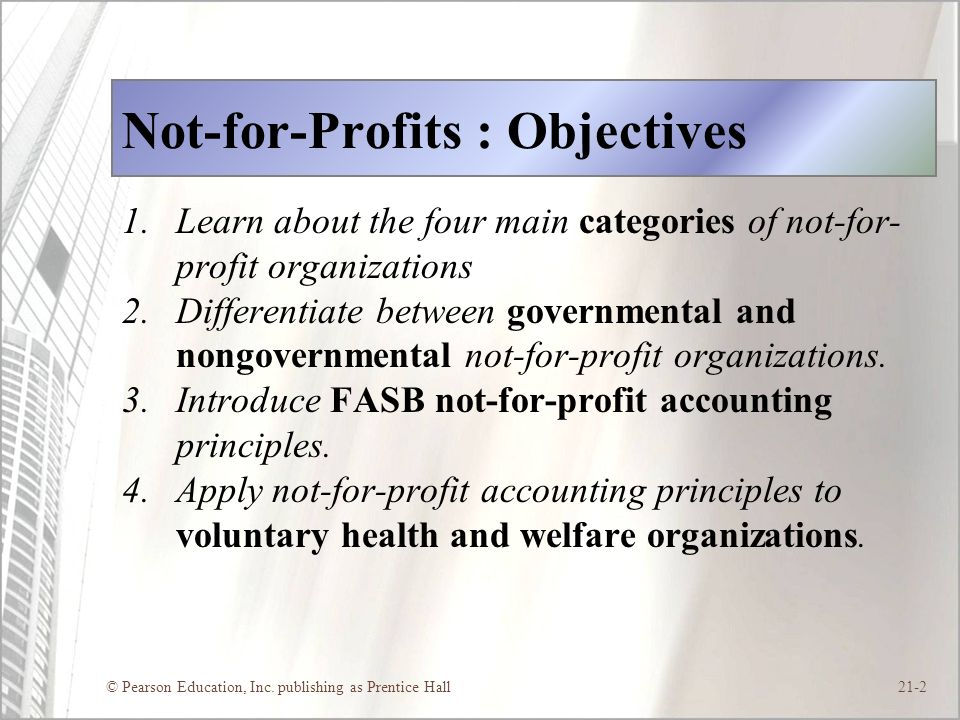 © Pearson Education, Inc. publishing as Prentice Hall21-2 Not-for-Profits : Objectives 1.Learn about the four main categories of not-for- profit organ