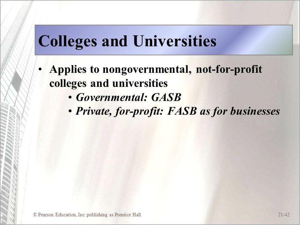© Pearson Education, Inc. publishing as Prentice Hall21-42 Colleges and Universities Applies to nongovernmental, not-for-profit colleges and universit
