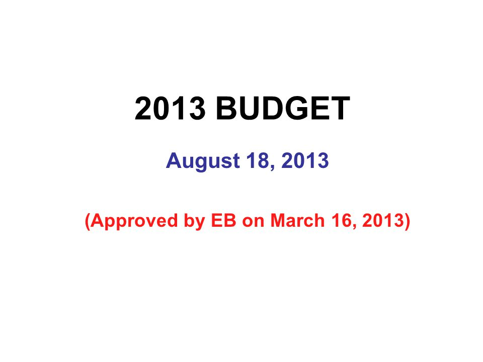 2013 BUDGET August 18, 2013 (Approved by EB on March 16, 2013)