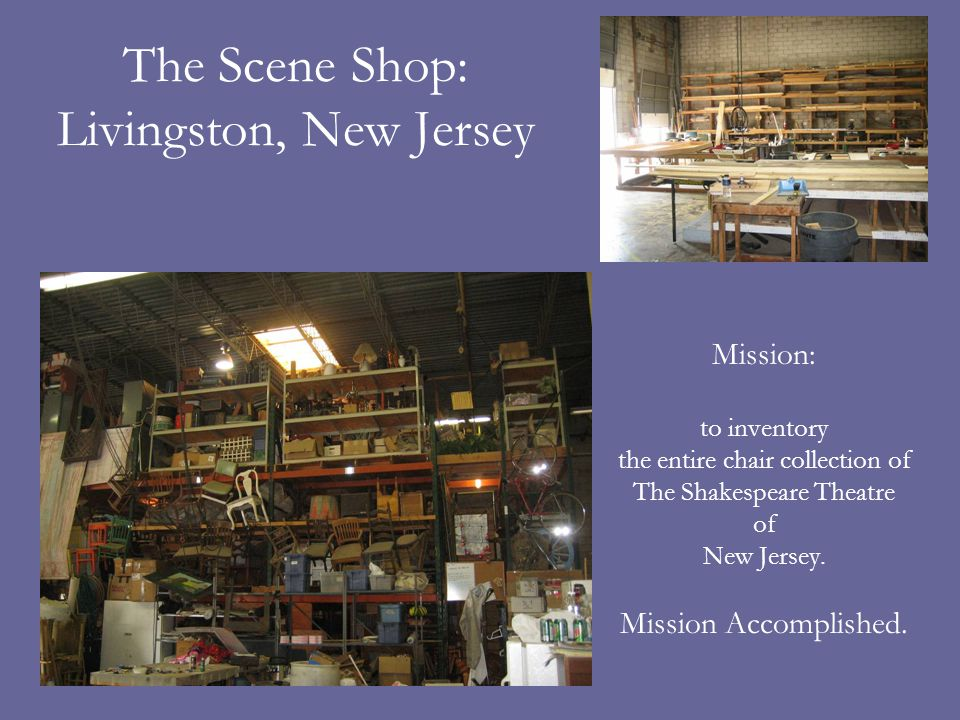 The Scene Shop: Livingston, New Jersey Mission: to inventory the entire chair collection of The Shakespeare Theatre of New Jersey.