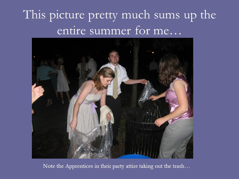 This picture pretty much sums up the entire summer for me… Note the Apprentices in their party attire taking out the trash…