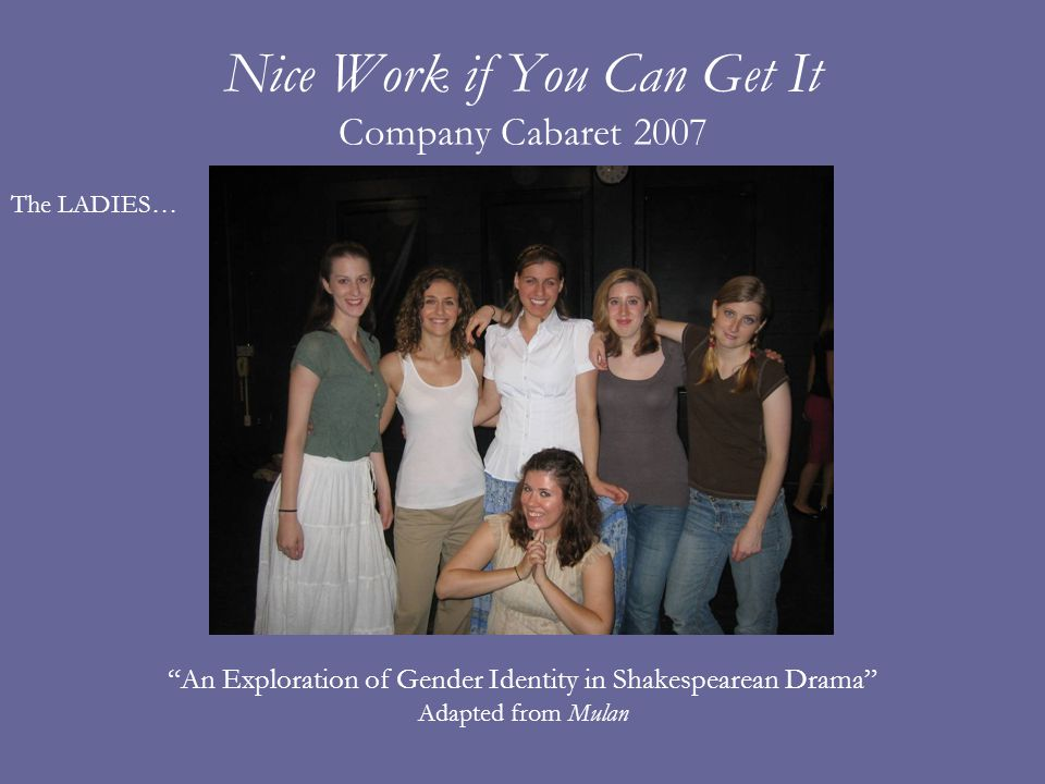 Nice Work if You Can Get It Company Cabaret 2007 An Exploration of Gender Identity in Shakespearean Drama Adapted from Mulan The LADIES…