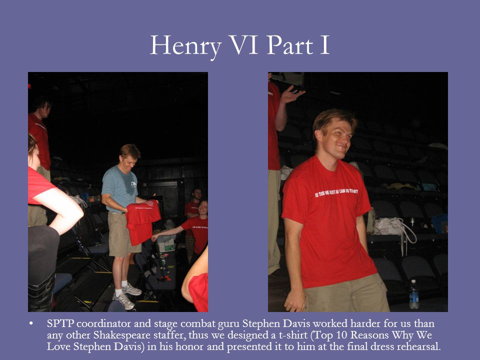 Henry VI Part I SPTP coordinator and stage combat guru Stephen Davis worked harder for us than any other Shakespeare staffer, thus we designed a t-shirt (Top 10 Reasons Why We Love Stephen Davis) in his honor and presented it to him at the final dress rehearsal.