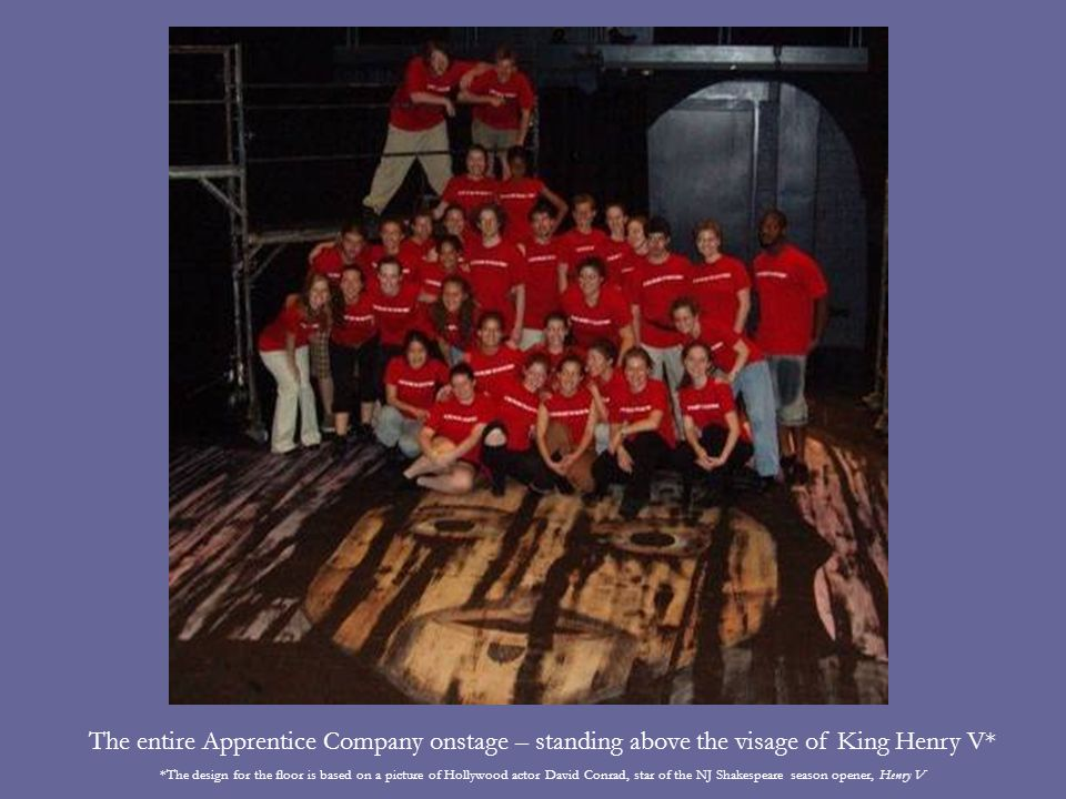 The entire Apprentice Company onstage – standing above the visage of King Henry V* *The design for the floor is based on a picture of Hollywood actor David Conrad, star of the NJ Shakespeare season opener, Henry V
