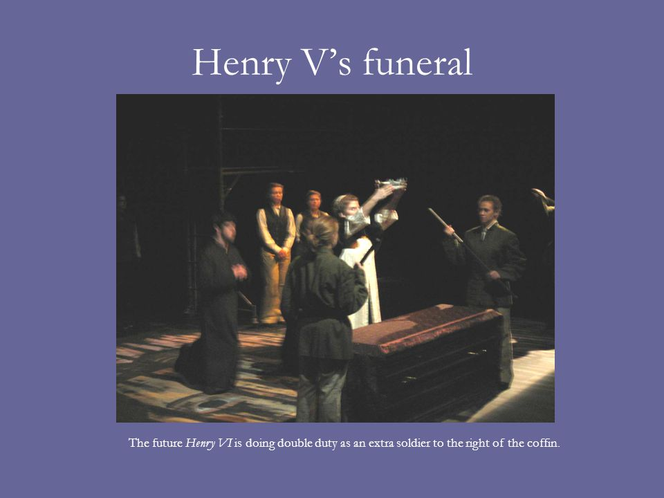 Henry Vs funeral The future Henry VI is doing double duty as an extra soldier to the right of the coffin.