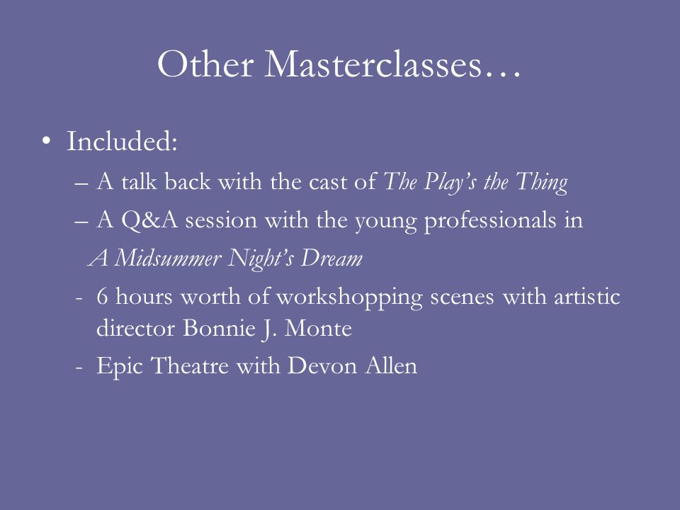 Other Masterclasses… Included: –A talk back with the cast of The Plays the Thing –A Q&A session with the young professionals in A Midsummer Nights Dream -6 hours worth of workshopping scenes with artistic director Bonnie J.