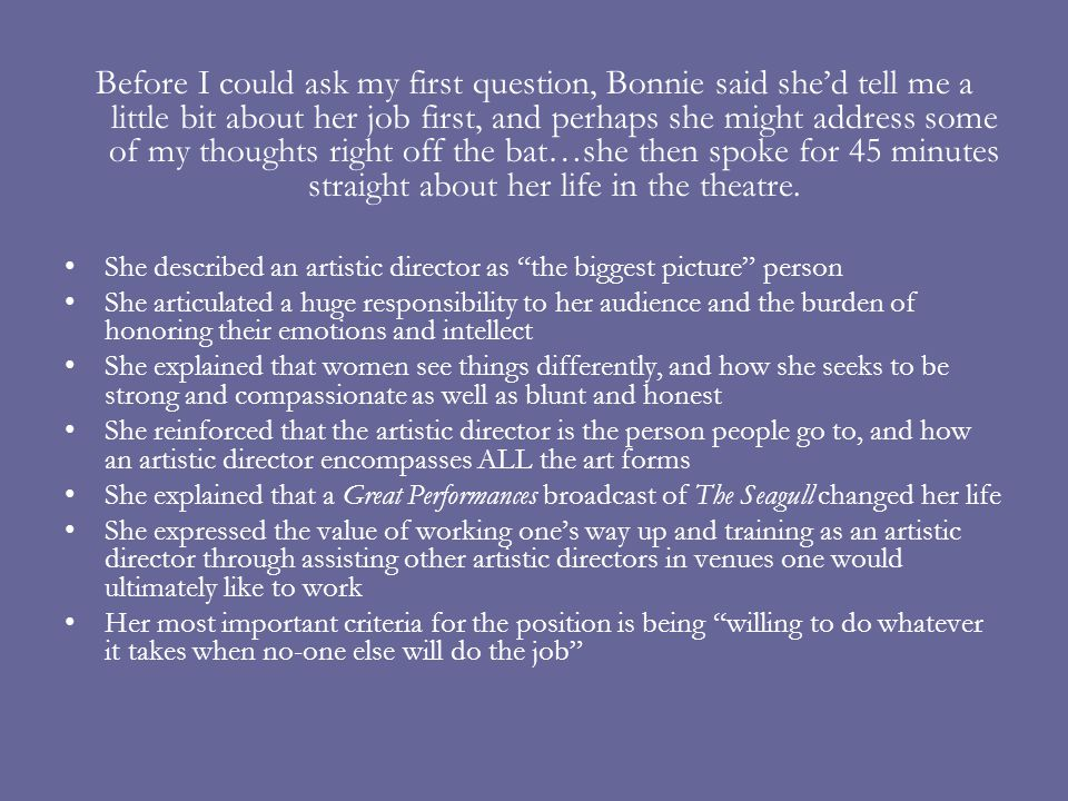 Before I could ask my first question, Bonnie said shed tell me a little bit about her job first, and perhaps she might address some of my thoughts right off the bat…she then spoke for 45 minutes straight about her life in the theatre.