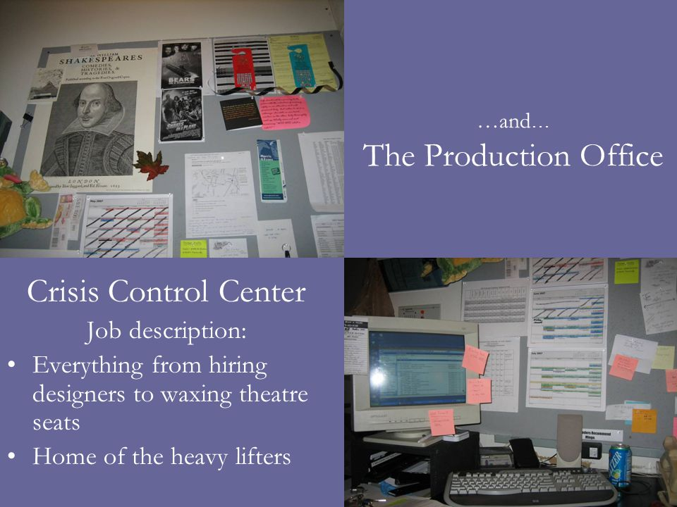 …and … The Production Office Crisis Control Center Job description: Everything from hiring designers to waxing theatre seats Home of the heavy lifters