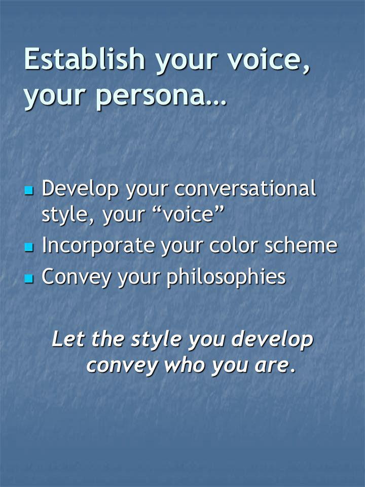 Establish your voice, your persona… Develop your conversational style, your voice Develop your conversational style, your voice Incorporate your color scheme Incorporate your color scheme Convey your philosophies Convey your philosophies Let the style you develop convey who you are.