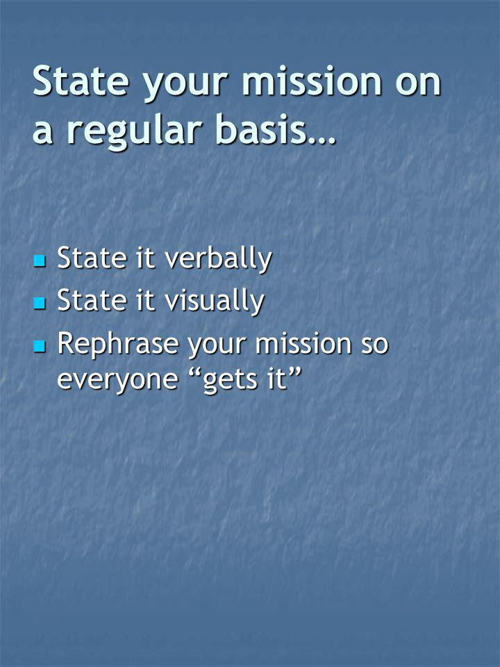 State your mission on a regular basis… State it verbally State it verbally State it visually State it visually Rephrase your mission so everyone gets it Rephrase your mission so everyone gets it