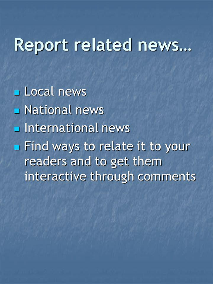 Report related news… Local news Local news National news National news International news International news Find ways to relate it to your readers and to get them interactive through comments Find ways to relate it to your readers and to get them interactive through comments