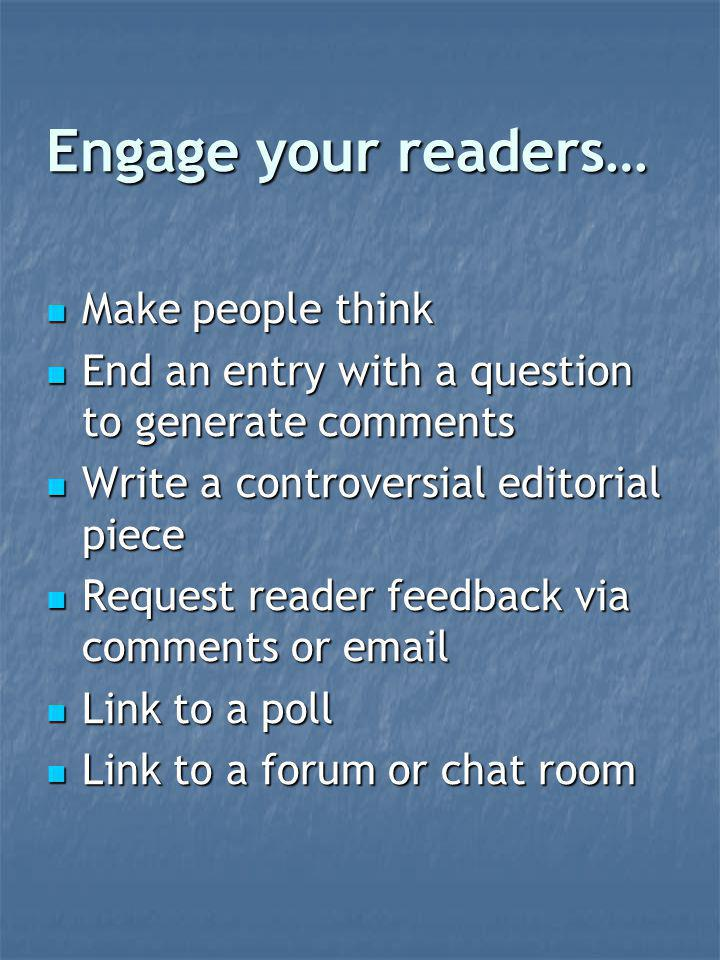 Engage your readers… Make people think Make people think End an entry with a question to generate comments End an entry with a question to generate comments Write a controversial editorial piece Write a controversial editorial piece Request reader feedback via comments or email Request reader feedback via comments or email Link to a poll Link to a poll Link to a forum or chat room Link to a forum or chat room