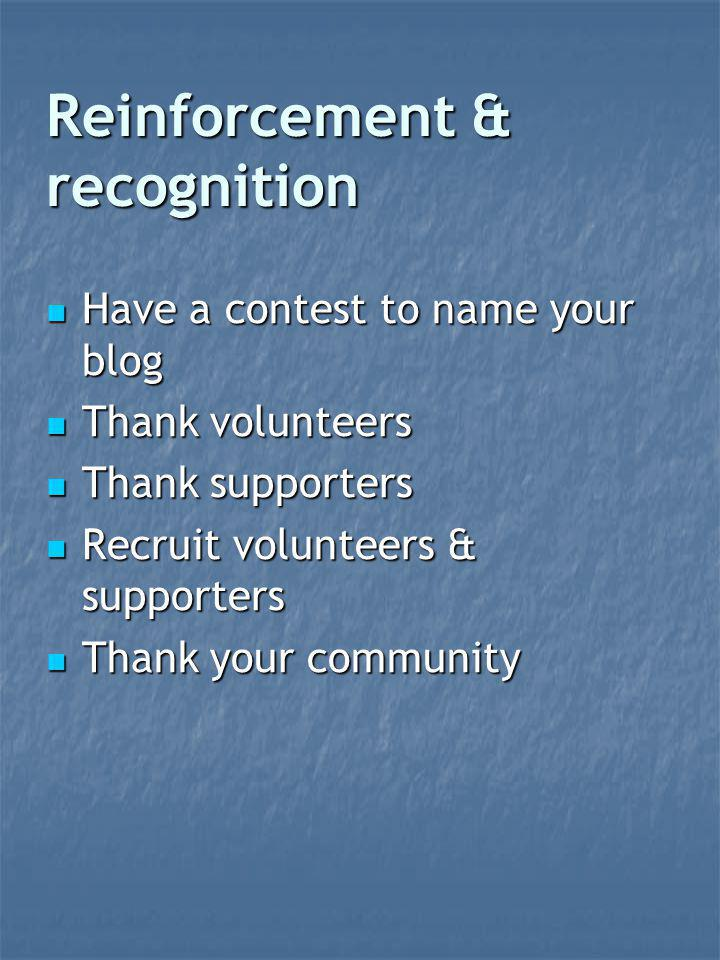 Reinforcement & recognition Have a contest to name your blog Have a contest to name your blog Thank volunteers Thank volunteers Thank supporters Thank supporters Recruit volunteers & supporters Recruit volunteers & supporters Thank your community Thank your community