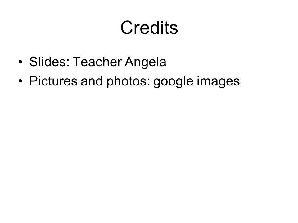 Credits Slides: Teacher Angela Pictures and photos: google images
