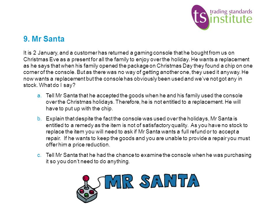 9. Mr Santa It is 2 January, and a customer has returned a gaming console that he bought from us on Christmas Eve as a present for all the family to e
