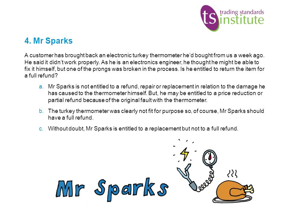 4. Mr Sparks A customer has brought back an electronic turkey thermometer hed bought from us a week ago. He said it didnt work properly. As he is an e