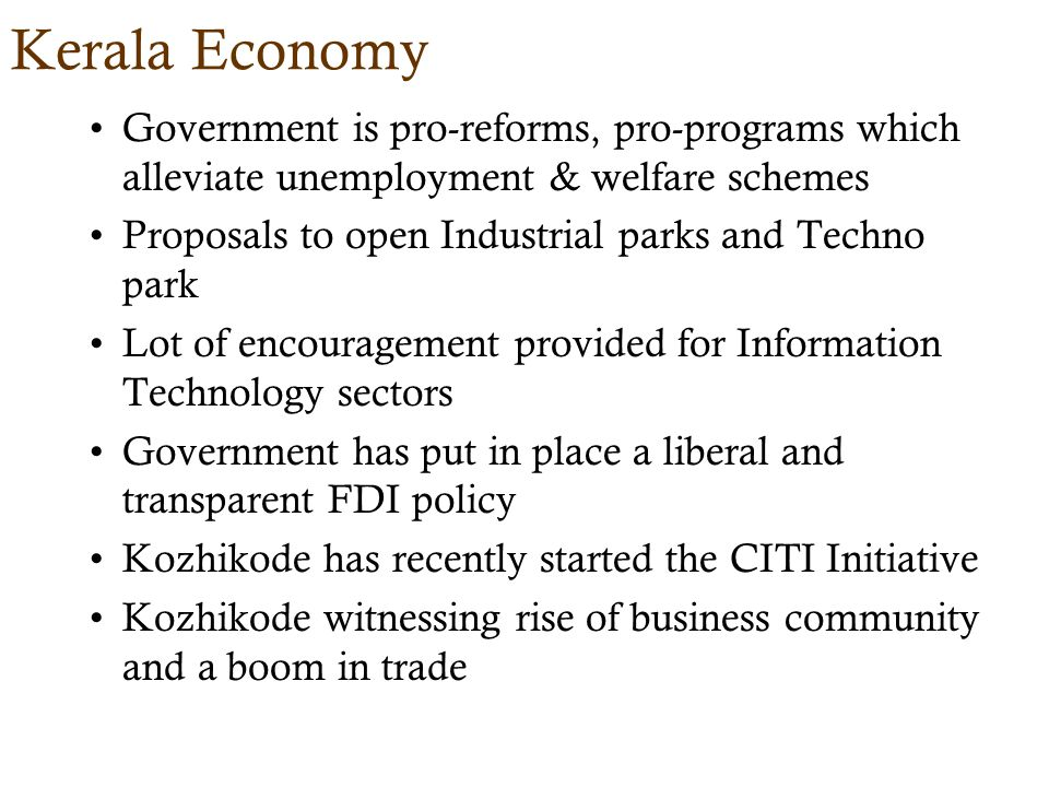 Kerala Economy Government is pro-reforms, pro-programs which alleviate unemployment & welfare schemes Proposals to open Industrial parks and Techno park Lot of encouragement provided for Information Technology sectors Government has put in place a liberal and transparent FDI policy Kozhikode has recently started the CITI Initiative Kozhikode witnessing rise of business community and a boom in trade