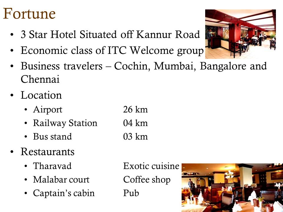 Fortune 3 Star Hotel Situated off Kannur Road Economic class of ITC Welcome group Business travelers – Cochin, Mumbai, Bangalore and Chennai Location Airport26 km Railway Station04 km Bus stand03 km Restaurants TharavadExotic cuisine Malabar courtCoffee shop Captains cabinPub