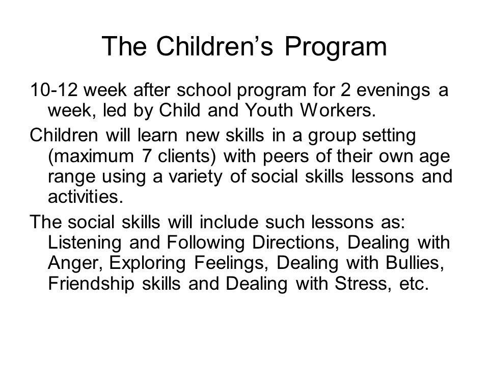 The Childrens Program 10-12 week after school program for 2 evenings a week, led by Child and Youth Workers. Children will learn new skills in a group