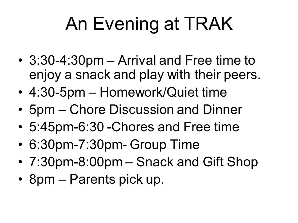 An Evening at TRAK 3:30-4:30pm – Arrival and Free time to enjoy a snack and play with their peers. 4:30-5pm – Homework/Quiet time 5pm – Chore Discussi