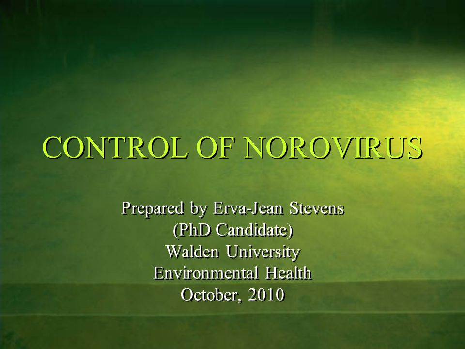 CONTROL OF NOROVIRUS Prepared by Erva-Jean Stevens (PhD Candidate) Walden University Environmental Health October, 2010