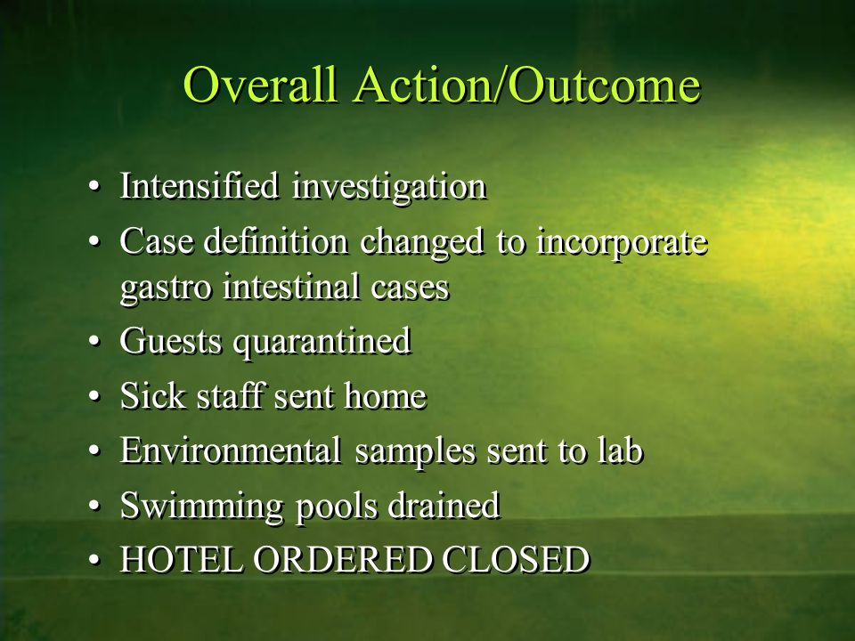 Overall Action/Outcome Intensified investigation Case definition changed to incorporate gastro intestinal cases Guests quarantined Sick staff sent hom