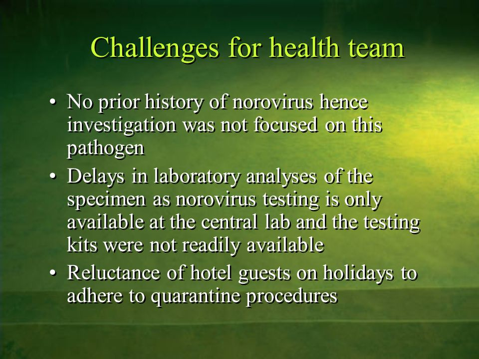Challenges for health team No prior history of norovirus hence investigation was not focused on this pathogen Delays in laboratory analyses of the spe