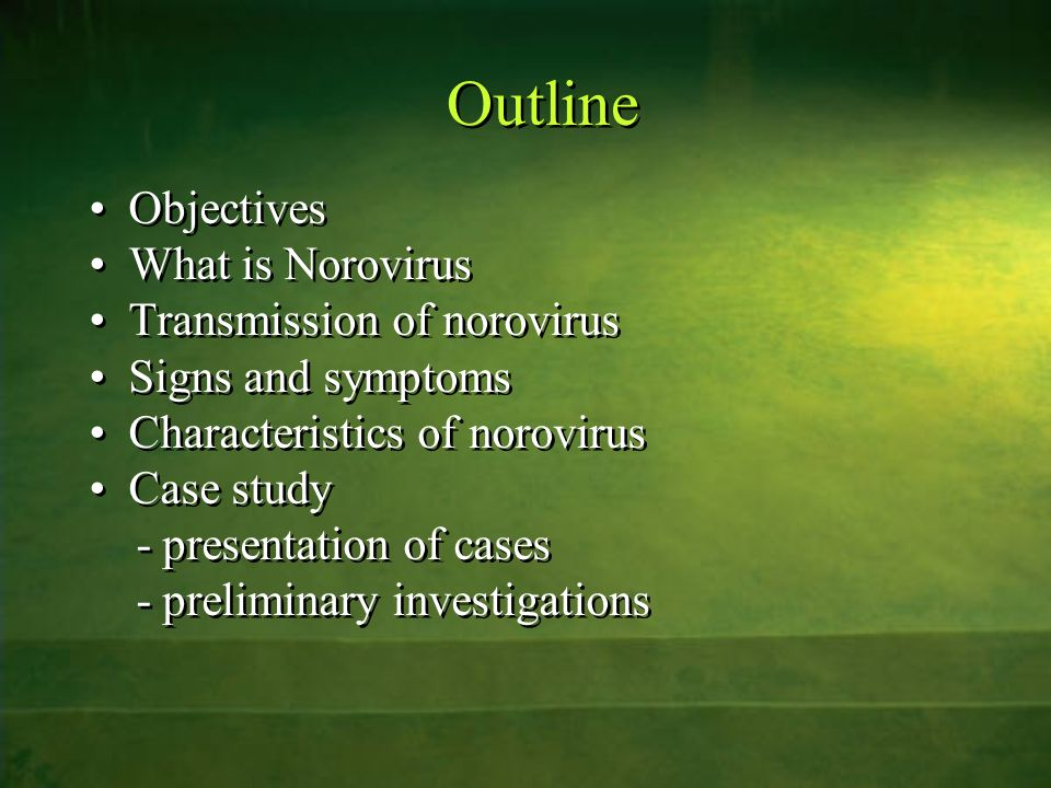 Outline Objectives What is Norovirus Transmission of norovirus Signs and symptoms Characteristics of norovirus Case study - presentation of cases - pr