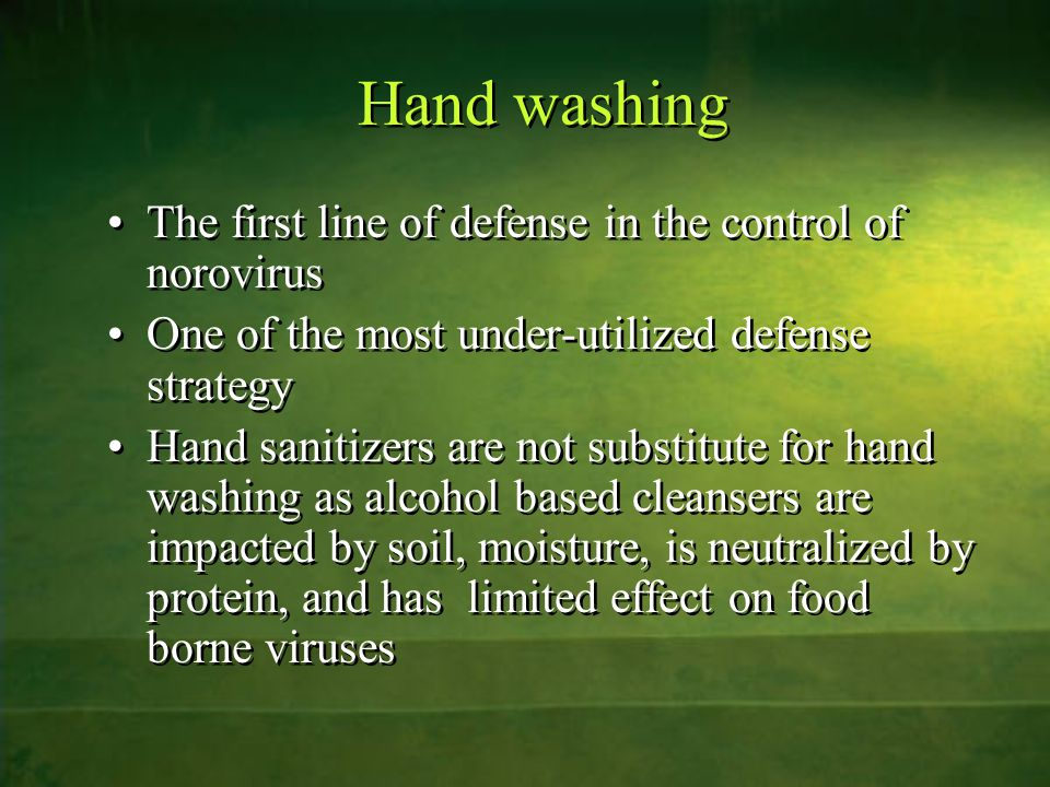 Hand washing The first line of defense in the control of norovirus One of the most under-utilized defense strategy Hand sanitizers are not substitute