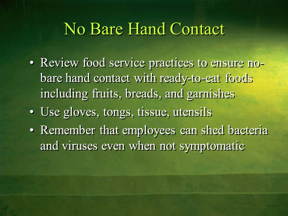 No Bare Hand Contact Review food service practices to ensure no- bare hand contact with ready-to-eat foods including fruits, breads, and garnishes Use