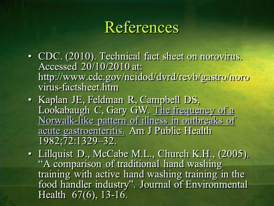References CDC. (2010). Technical fact sheet on norovirus. Accessed 20/10/2010 at: http://www.cdc.gov/ncidod/dvrd/revb/gastro/noro virus-factsheet.htm