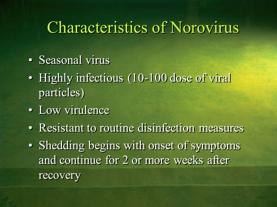 Characteristics of Norovirus Seasonal virus Highly infectious (10-100 dose of viral particles) Low virulence Resistant to routine disinfection measure