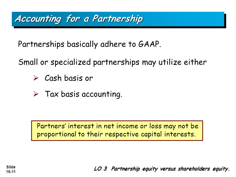 Slide 15-11 Partnerships basically adhere to GAAP. Small or specialized partnerships may utilize either Cash basis or Tax basis accounting. Accounting