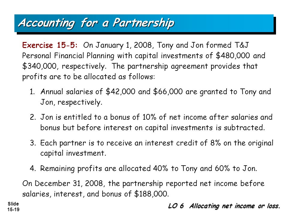 Slide 15-19 Exercise 15-5: On January 1, 2008, Tony and Jon formed T&J Personal Financial Planning with capital investments of $480,000 and $340,000, respectively.