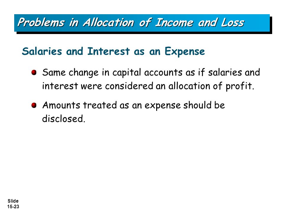 Slide 15-23 Same change in capital accounts as if salaries and interest were considered an allocation of profit. Amounts treated as an expense should