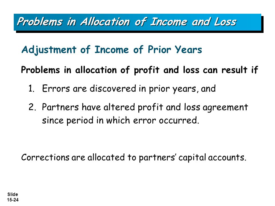 Slide 15-24 Problems in allocation of profit and loss can result if 1.Errors are discovered in prior years, and 2.Partners have altered profit and los