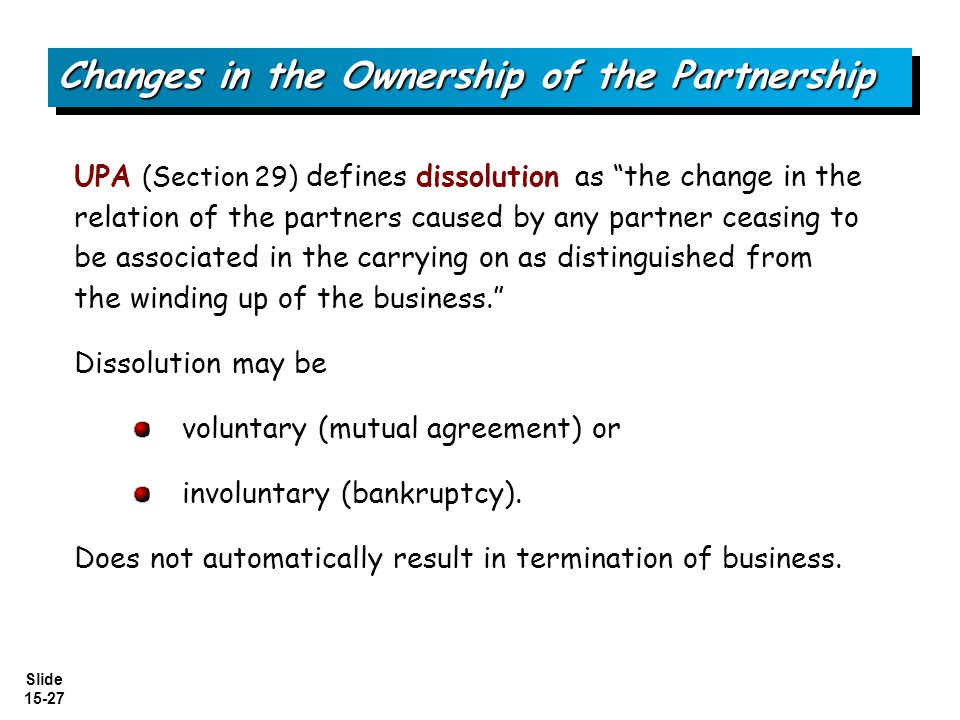 Slide 15-27 UPA (Section 29) defines dissolution as the change in the relation of the partners caused by any partner ceasing to be associated in the c