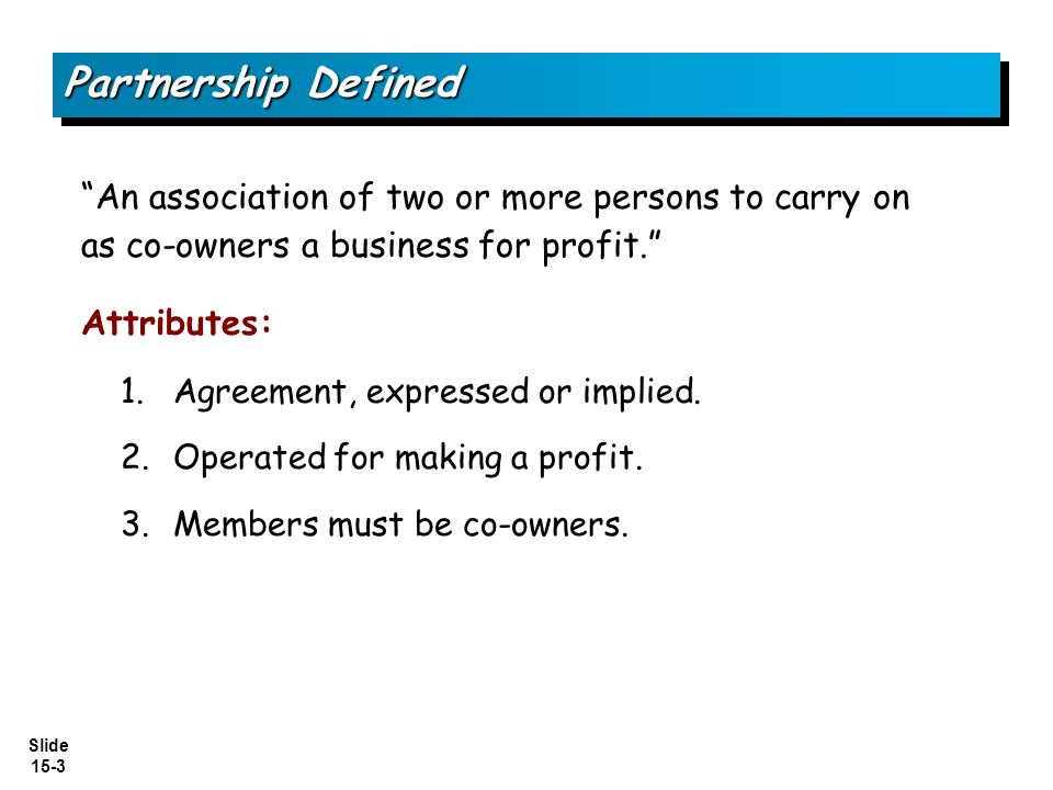 Slide 15-3 An association of two or more persons to carry on as co-owners a business for profit. Attributes: 1.Agreement, expressed or implied. 2.Oper