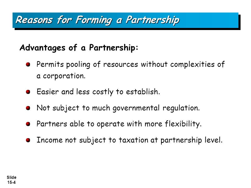 Slide 15-4 Reasons for Forming a Partnership Advantages of a Partnership: Permits pooling of resources without complexities of a corporation. Easier a