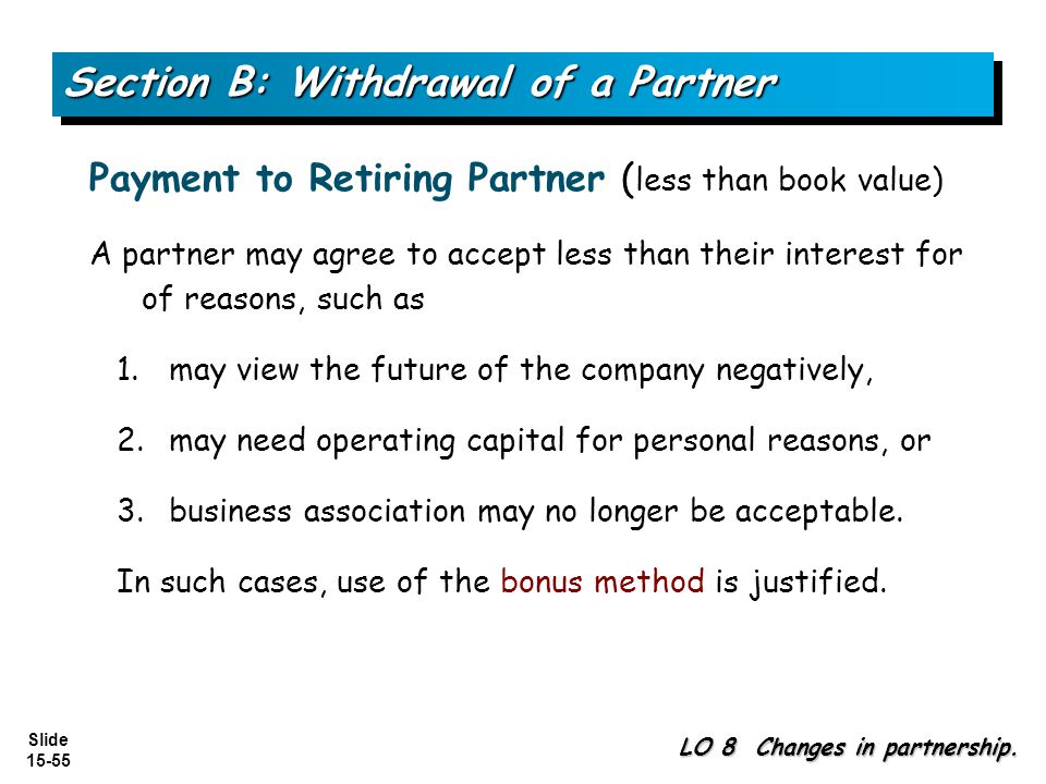 Slide 15-55 A partner may agree to accept less than their interest for of reasons, such as 1.may view the future of the company negatively, 2.may need operating capital for personal reasons, or 3.business association may no longer be acceptable.