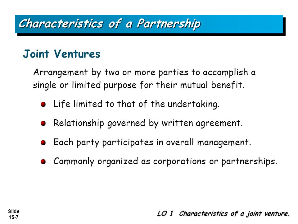 Slide 15-7 Characteristics of a Partnership Arrangement by two or more parties to accomplish a single or limited purpose for their mutual benefit.