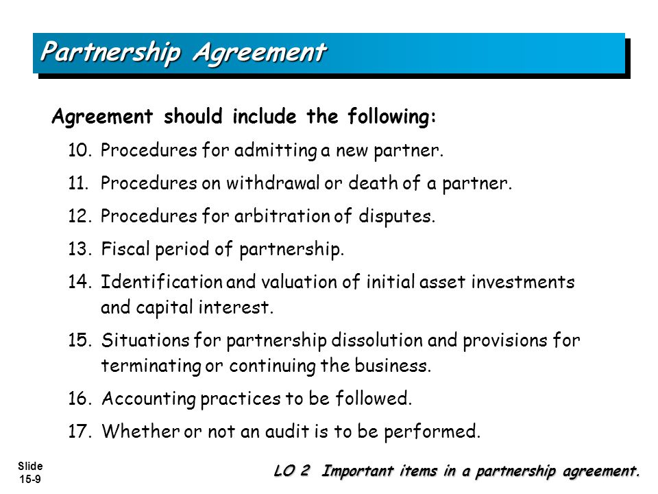 Slide 15-9 Partnership Agreement Agreement should include the following: 10.Procedures for admitting a new partner. 11.Procedures on withdrawal or dea