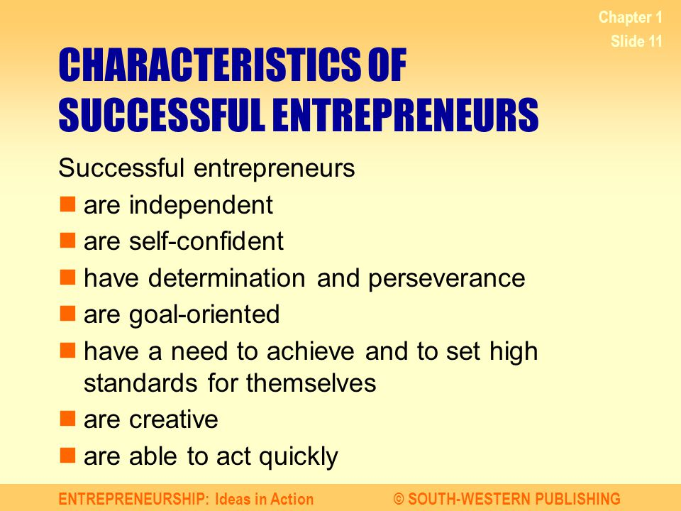ENTREPRENEURSHIP: Ideas in Action© SOUTH-WESTERN PUBLISHING Chapter 1 Slide 11 CHARACTERISTICS OF SUCCESSFUL ENTREPRENEURS Successful entrepreneurs ar
