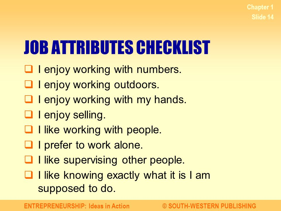 ENTREPRENEURSHIP: Ideas in Action© SOUTH-WESTERN PUBLISHING Chapter 1 Slide 14 JOB ATTRIBUTES CHECKLIST I enjoy working with numbers. I enjoy working