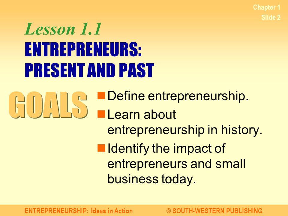 ENTREPRENEURSHIP: Ideas in Action© SOUTH-WESTERN PUBLISHING Chapter 1 Slide 2 Lesson 1.1 ENTREPRENEURS: PRESENT AND PAST Define entrepreneurship. Lear